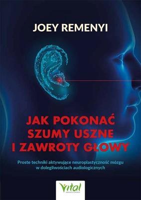 Joey Remenyi - Jak pokonać szumy uszne i zawroty głowy. Proste techniki aktywujące neuroplastyczność mózgu w dolegliwościach audiologicznych