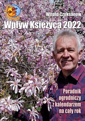 Witold Czuksanow - Wpływ Księżyca 2022. Poradnik ogrodniczy z kalendarzem na cały rok