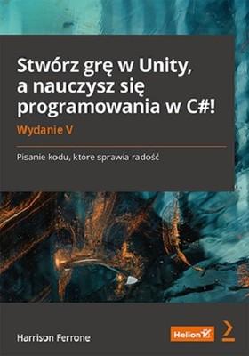 Harrison Ferrone - Stwórz grę w Unity, a nauczysz się programowania w C#! Pisanie kodu, które sprawia radość