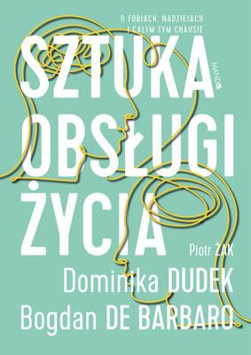 Dominika Dudek, Bogdan de Barbaro, Piotr Zak - Sztuka obsługi życia. O fobiach, nadziejach i całym tym chaosie