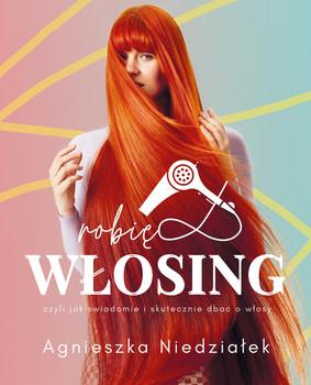 Agnieszka Niedziałek - Robię włosing, czyli jak świadomie i skutecznie dbać o włosy