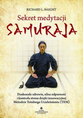 Richard L. Haight - Sekret medytacji samuraja. Doskonałe zdrowie, silna odporność i kontrola stresu dzięki innowacyjnej Metodzie Totalnego Ucieleśnienia (TEM)