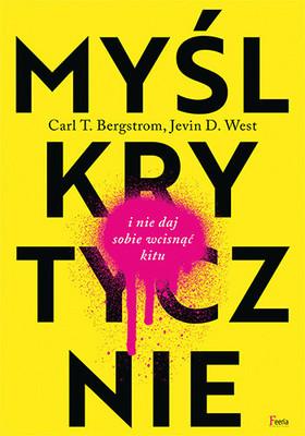 Carl T. Bergstrom, Jevin D. West - Myśl krytycznie i nie daj sobie wcisnąć kitu / Carl T. Bergstrom, Jevin D. West - Calling Bullshit