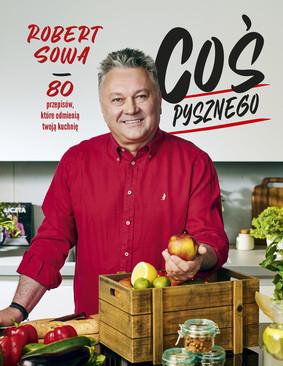 Robert Sowa - Coś pysznego. 80 przepisów, które odmienią twoją kuchnię