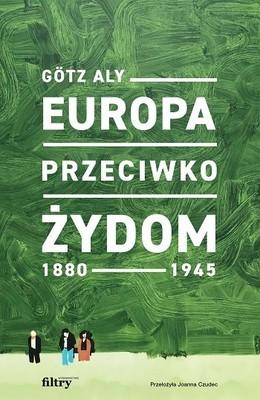 Götz Aly - Europa przeciwko Żydom. 1880-1945