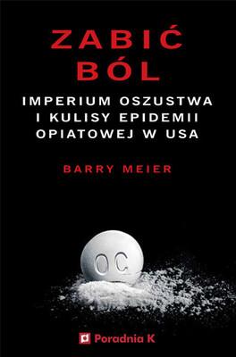 Barry Meier - Zabić ból. Imperium oszustwa i kulisy epidemii opiatowej w USA