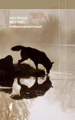 Anna Maziuk - Instynkt. O wilkach w polskich lasach