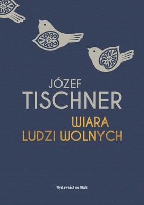 Józef Tischner - Wiara ludzi wolnych