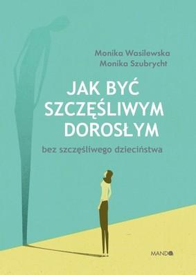 Monika Wasilewska, Monika Szubrycht - Jak być szczęśliwym dorosłym bez szczęśliwego dzieciństwa