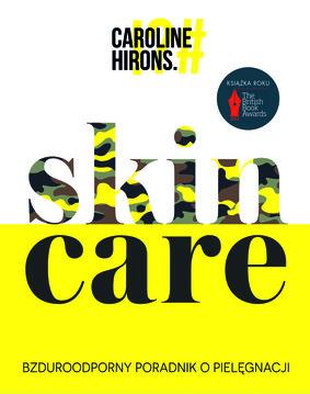 Caroline Hirons - Skin Care. Bzduroodporny poradnik o pielęgnacji
